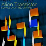 Sounds Of A Tired City #29: Alien Transistor