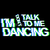 Don`t talk 2 me I`Am Dancing
