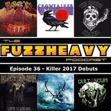 FuzzHeavy Podcast - Episode 36 - Killer 2017 Debuts