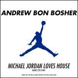 Andrew Bon Bosher - Michael Jordan Loves House (March 2013 Mix)