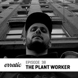 Erratic Podcast 38 - The plant worker