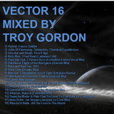 Vector 16 (Progressive and Atmospheric House, Breaks, and Trance) Mixed by Troy Gordon