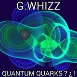 G.WHIZZ - QUANTUM QUARKS ? ¿ !
