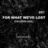 FOR WHAT WE'VE LOST #07 (TECHNO MIX)