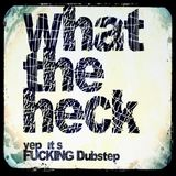 What The Heck? - Yep, It's Fucking Dubstep!