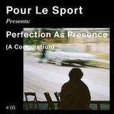 Pour Le Sport Presents: Perfection As Presence (A Compilation) #05