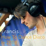 Francis - How To Dance Disco In 2018