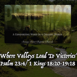 "PSALM 23 SERIES- ""Where Valleys Lead To Victories"" Psalm 23:4/1 Kings 18:20-19:18"
