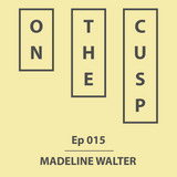 On The Cusp - Ep 015 - Madeline Walter
