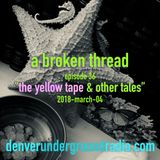 """a broken thread ep36 """"Yellow Tape & Other Tales"""" 2018-03-04"""