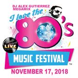 I Love The 80s Music Festival ( November 17 2018 ) MEGAMIX DJ Alex Gutierrez