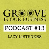 Groove Is Our Business Podcast #13 Mixed By Lazy Listeners