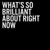 What's So Brilliant About Right Now
