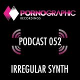 Pornographic Podcast 052 with Irregular Synth