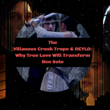 SWC44   The Villainous Crush Trope and Reylo: How Love will Redeem Ben Solo