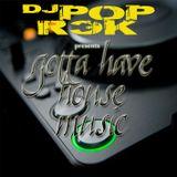 "DJ Pop Rek presents.. ""Gotta Have House"""