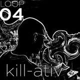 LOOPS PODCAST : LOOP 04 : KILL-ATIV