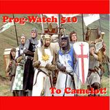 Prog-Watch 510 - To Camelot!