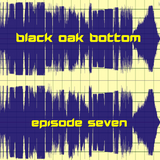 Black Oak Bottom - Episode #7 (May 6, 2018)