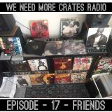 We Need More Crates Radio - Episode 17 - friends