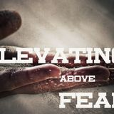 Elevating Above Fear
