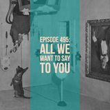 The Clockwork Cabaret: All We Want to Say to You (Episode 495)