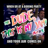 """Dude, This Is My Jam!"""