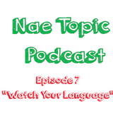 Nae Topic Podcast 107 - Watch Your Language