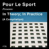 Pour Le Sport Presents: In Theory; In Practice (A Compilation) #06