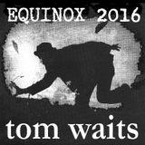 SPRING EQUINOX 2016 (Tom Waits Special)