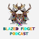 Blazed Fidget Podcast 001