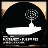 Mais Baixo x SUB.FM #22 (13.12.2017) w/ Freud & Roosta