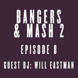 BANGERS & MASH 2 - EPISODE 8: Guest DJ Will Eastman