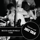 RECESS with SPINELLI #282, July Talk