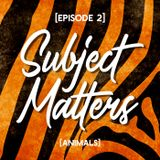 Subject Matters - Animals [Episode 2]