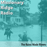 Missionary Ridge Radio / Episode 33 - The Rains Made Rivers
