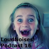 LoudNoises! Podcast 16