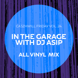 CaszhWill Friday Vol. 24 - In The Garage with DJ ASIP (ALL VINYL)