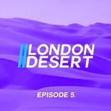London Desert // Episode 5.
