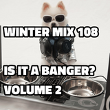 Winter Mix 108 - Is It a Banger VOLUME 2