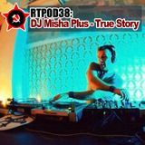 RTPOD38: DJ Misha Plus - True Story