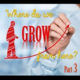 Where do we GROW from here? Part 3
