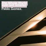 Pablo Gomez • The Whole World Just Got Smaller