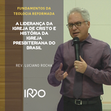 A Liderança da Igreja de Cristo e História da Igreja Presbiteriana do Brasil_Rev. Luciano Rocha