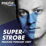 PRAXXIZ Podcast #007 pres. SUPERSTROBE