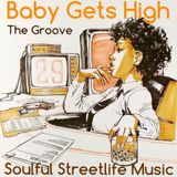 BABY GETS HIGH , THE GROOVE. STREETLIFE SOULFUL MUSIC
