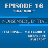 Nonsensequential Podcast - Ep.16: What Babe?