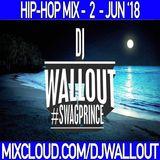 HIP-HOP MIX - JUN '18 - #DJWALLOUT (BOOK ME FOR YOUR NEXT EVENT TEXT: 3479741302)