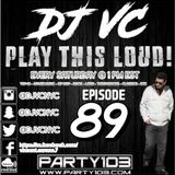 DJ VC - Play This Loud! Episode 89 (Party 103)