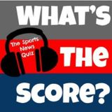 What's the Score? The Sports News Quiz #19